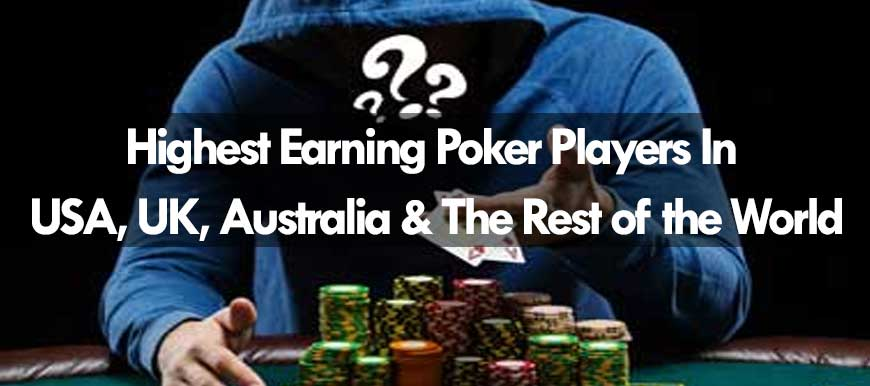 Highest Earning Poker Players in USA, UK, Australia & The Rest of the World