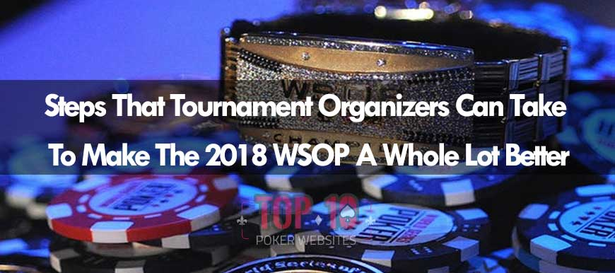 Steps WSOP Organizers Could Make So The 2018 Tournament Is Better